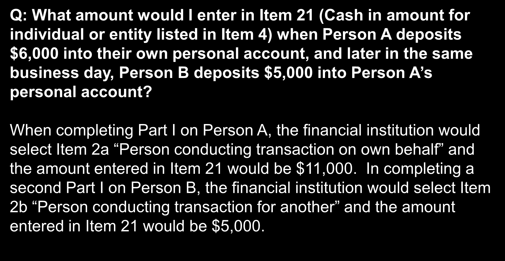 Frequently Asked Questions Q: What amount would I enter in Item 21 (Cash in amount for individual or entity listed in Item 4) when Person A deposits $6,000 into their own personal account, and later