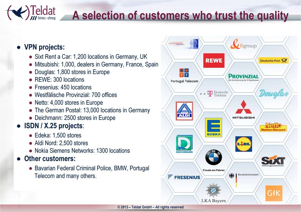 4,000 stores in Europe The German Postal: 13,000 locations in Germany Deichmann: 2500 stores in Europe ISDN / X.