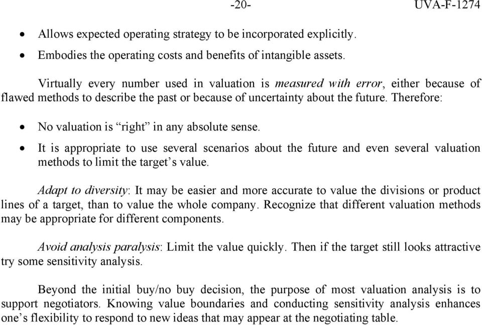 Therefore: No valuation is right in any absolute sense. It is appropriate to use several scenarios about the future and even several valuation methods to limit the target s value.