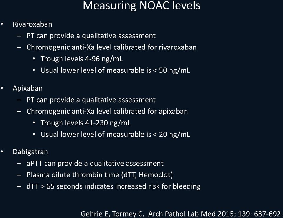 apixaban Trough levels 41-230 ng/ml Usual lower level of measurable is < 20 ng/ml Dabigatran aptt can provide a qualitative assessment Plasma