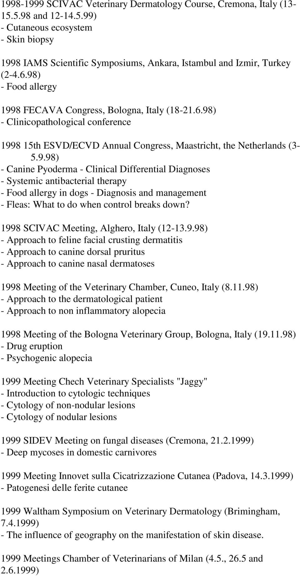 1998 SCIVAC Meeting, Alghero, Italy (12-13.9.98) - Approach to feline facial crusting dermatitis - Approach to canine dorsal pruritus - Approach to canine nasal dermatoses 1998 Meeting of the Veterinary Chamber, Cuneo, Italy (8.