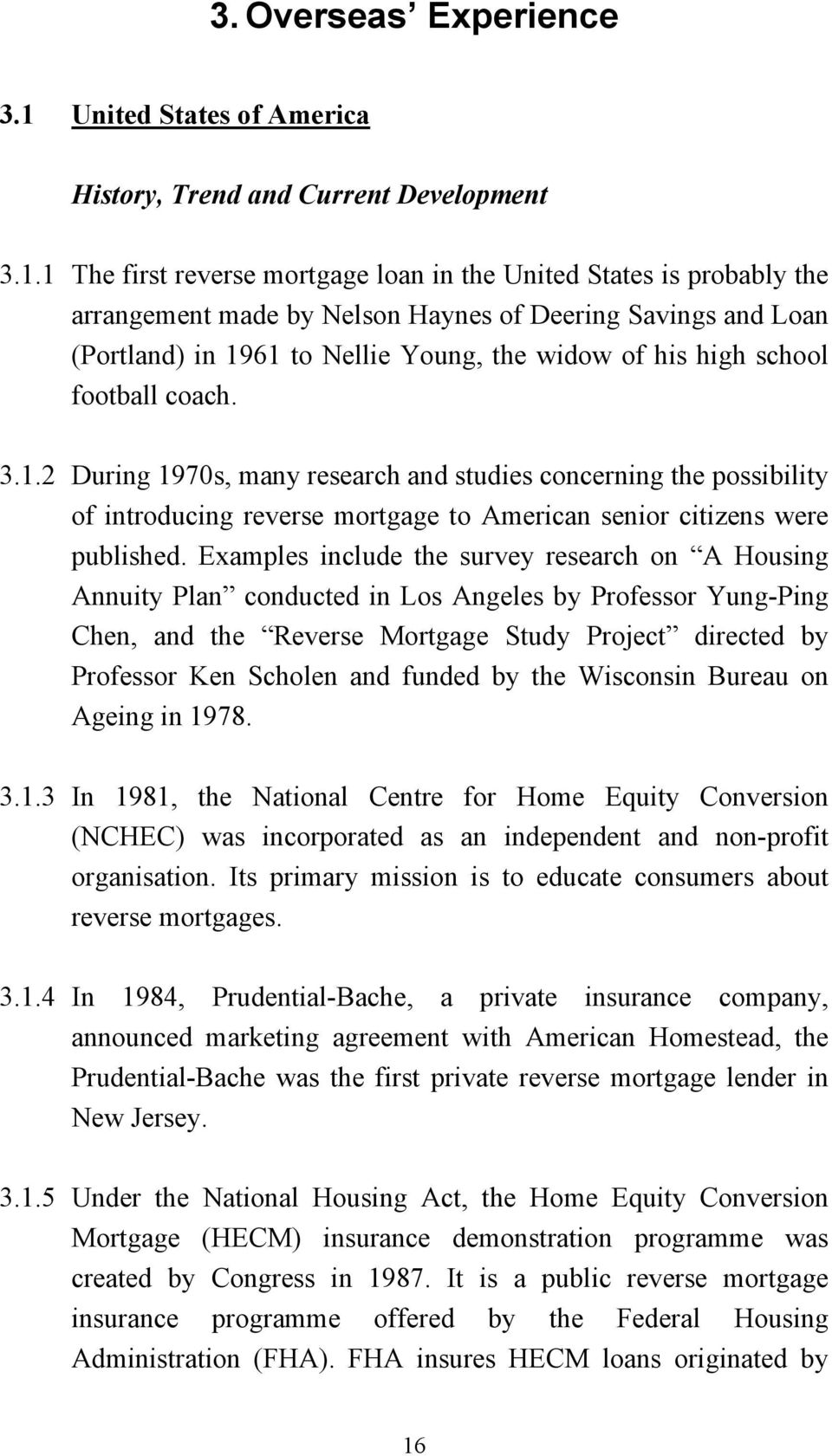 1 The first reverse mortgage loan in the United States is probably the arrangement made by Nelson Haynes of Deering Savings and Loan (Portland) in 1961 to Nellie Young, the widow of his high school