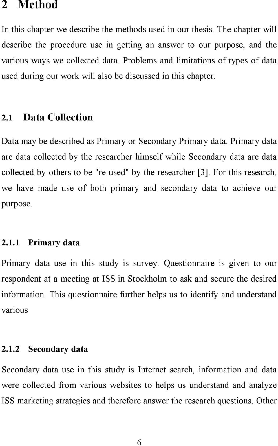 "Primary data are data collected by the researcher himself while Secondary data are data collected by others to be ""re-used"" by the researcher [3]."