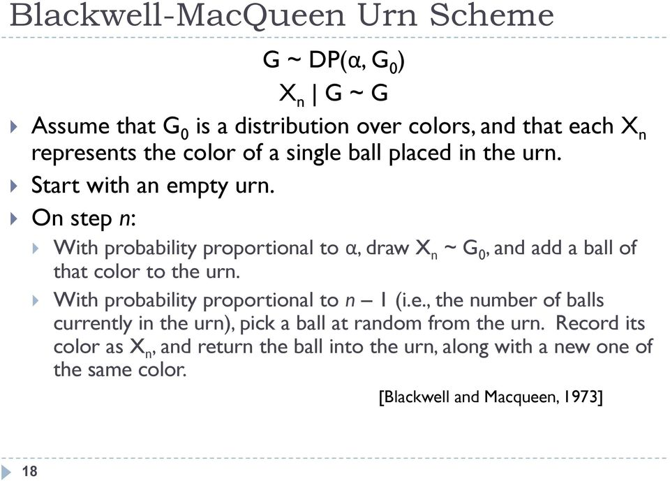 On step n: With probability proportional to α, draw X n ~ G 0, and add a ball of that color to the urn.