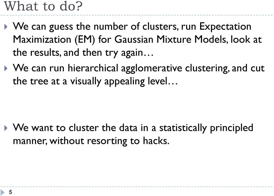 Mixture Models, look at the results, and then try again We can run hierarchical