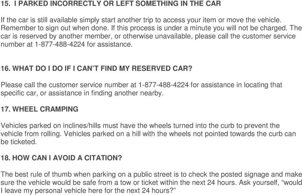 16. WHAT DO I DO IF I CAN T FIND MY RESERVED CAR? Please call the customer service number at 1-877-488-4224 for assistance in locating that specific car, or assistance in finding another nearby. 17.