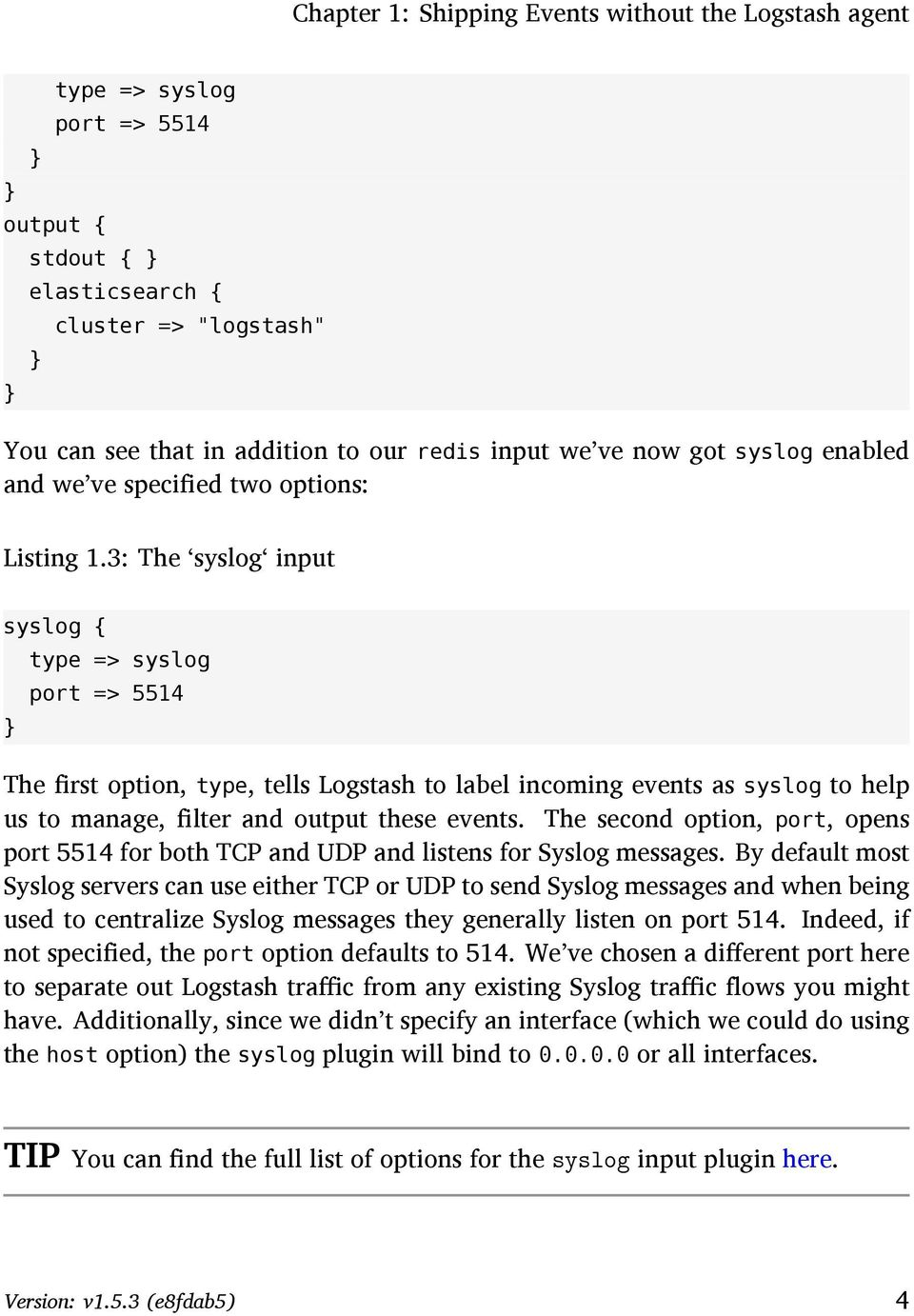 3: The syslog input syslog { } type => syslog port => 5514 The first option, type, tells Logstash to label incoming events as syslog to help us to manage, filter and output these events.