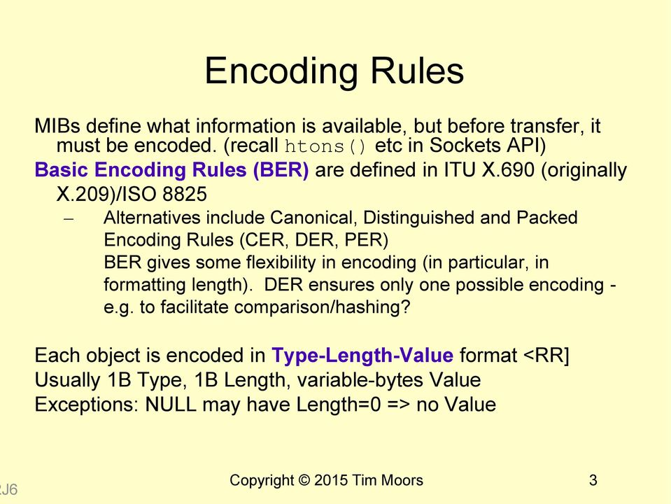209)/ISO 8825 Alternatives include Canonical, Distinguished and Packed Encoding Rules (CER, DER, PER) BER gives some flexibility in encoding (in particular, in