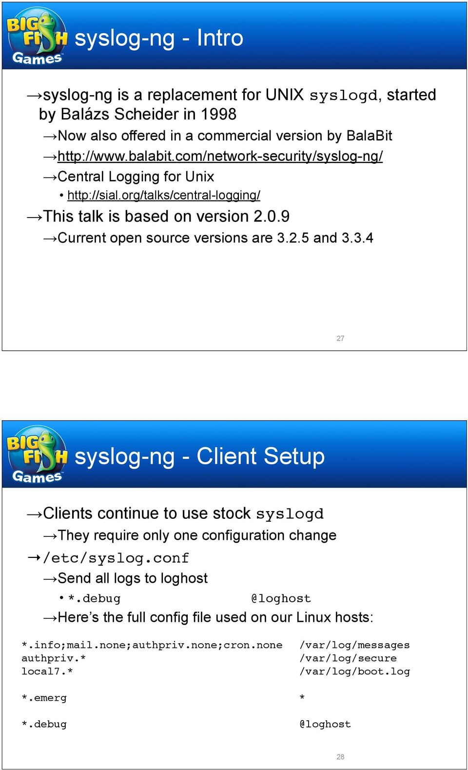 2.5 and 3.3.4 27 syslog-ng - Client Setup Clients continue to use stock syslogd They require only one configuration change /etc/syslog.conf Send all logs to loghost *.