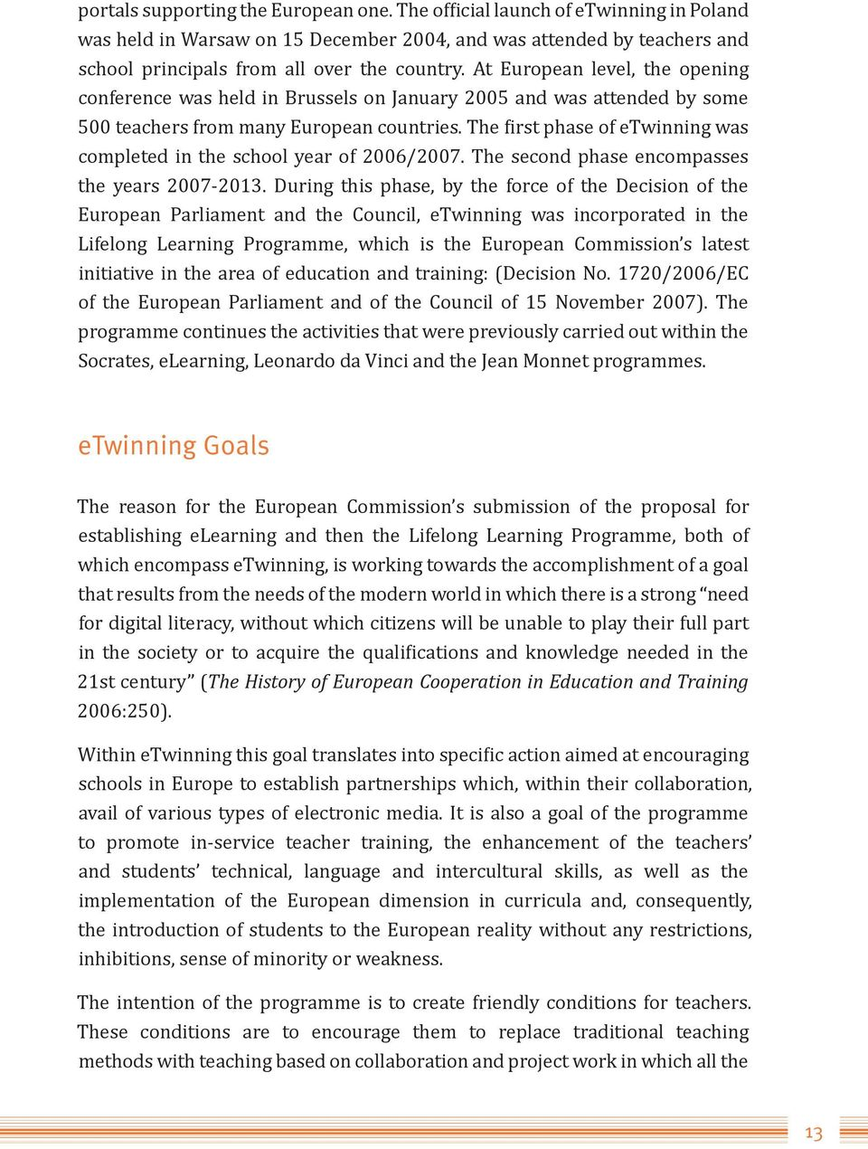 The first phase of etwinning was completed in the school year of 2006/2007. The second phase encompasses the years 2007-2013.
