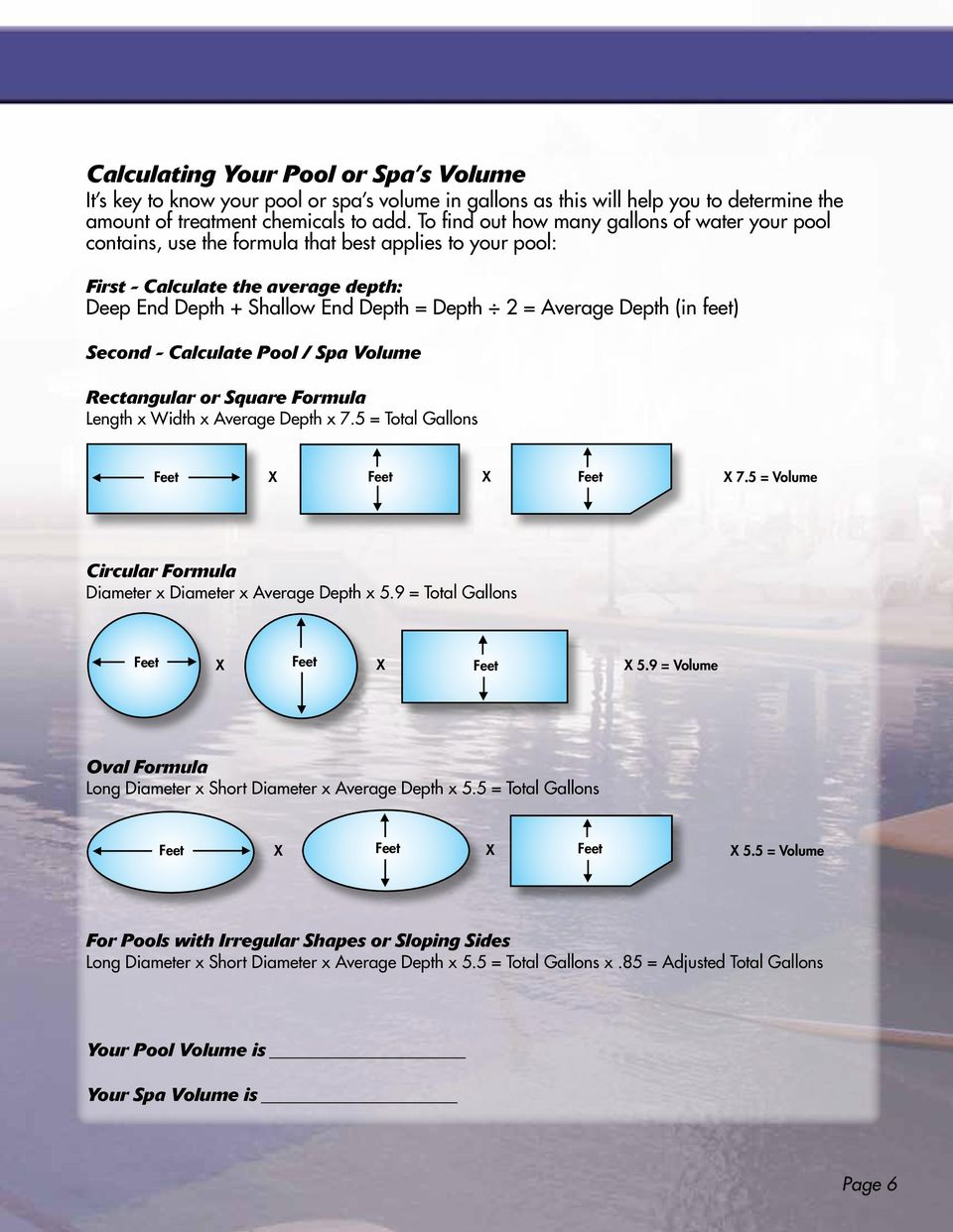 Depth (in feet) Second - Calculate Pool / Spa Volume Rectangular or Square Formula Length x Width x Average Depth x 7.5 = Total Gallons Feet X Feet X Feet X 7.