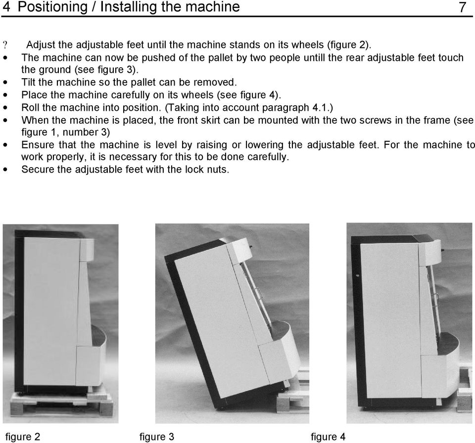 Place the machine carefully on its wheels (see figure 4). Roll the machine into position. (Taking into account paragraph 4.1.