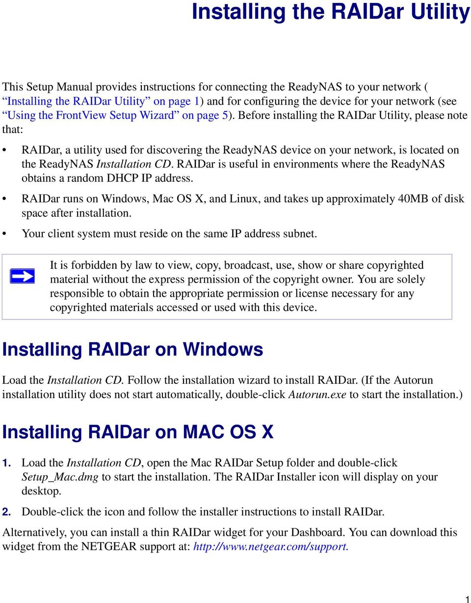 Before installing the RAIDar Utility, please note that: RAIDar, a utility used for discovering the ReadyNAS device on your network, is located on the ReadyNAS Installation CD.