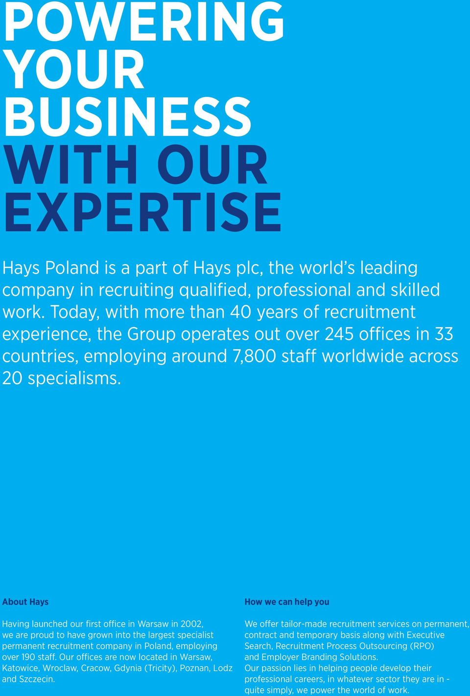 About Hays Having launched our first office in Warsaw in 2002, we are proud to have grown into the largest specialist permanent recruitment company in Poland, employing over 190 staff.