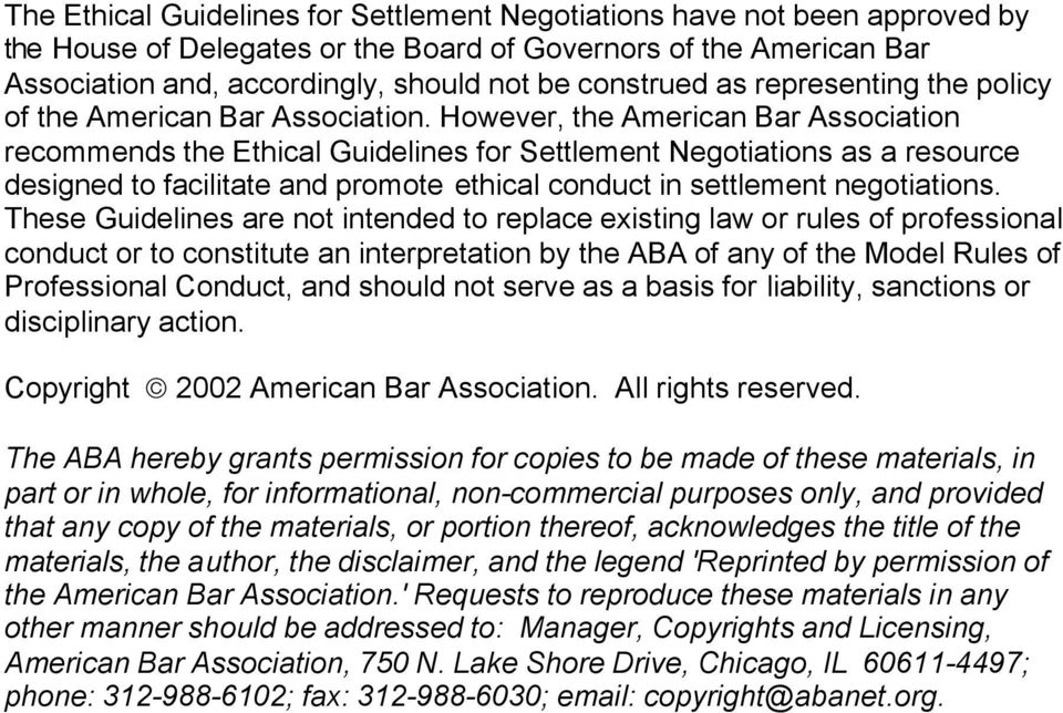 However, the American Bar Association recommends the Ethical Guidelines for Settlement Negotiations as a resource designed to facilitate and promote ethical conduct in settlement negotiations.