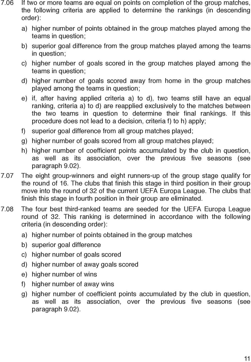 matches played among the teams in question; d) higher number of goals scored away from home in the group matches played among the teams in question; e) if, after having applied criteria a) to d), two