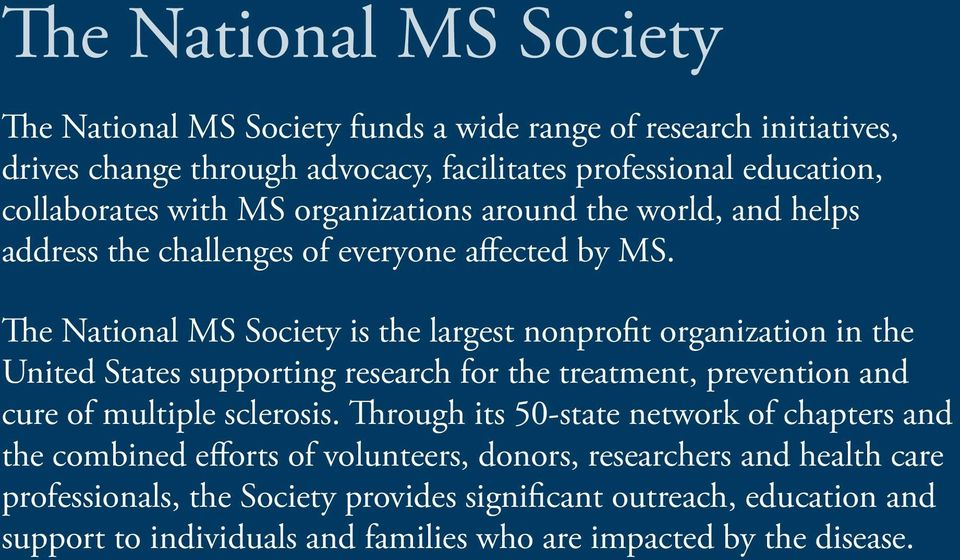 The National MS Society is the largest nonprofit organization in the United States supporting research for the treatment, prevention and cure of multiple sclerosis.