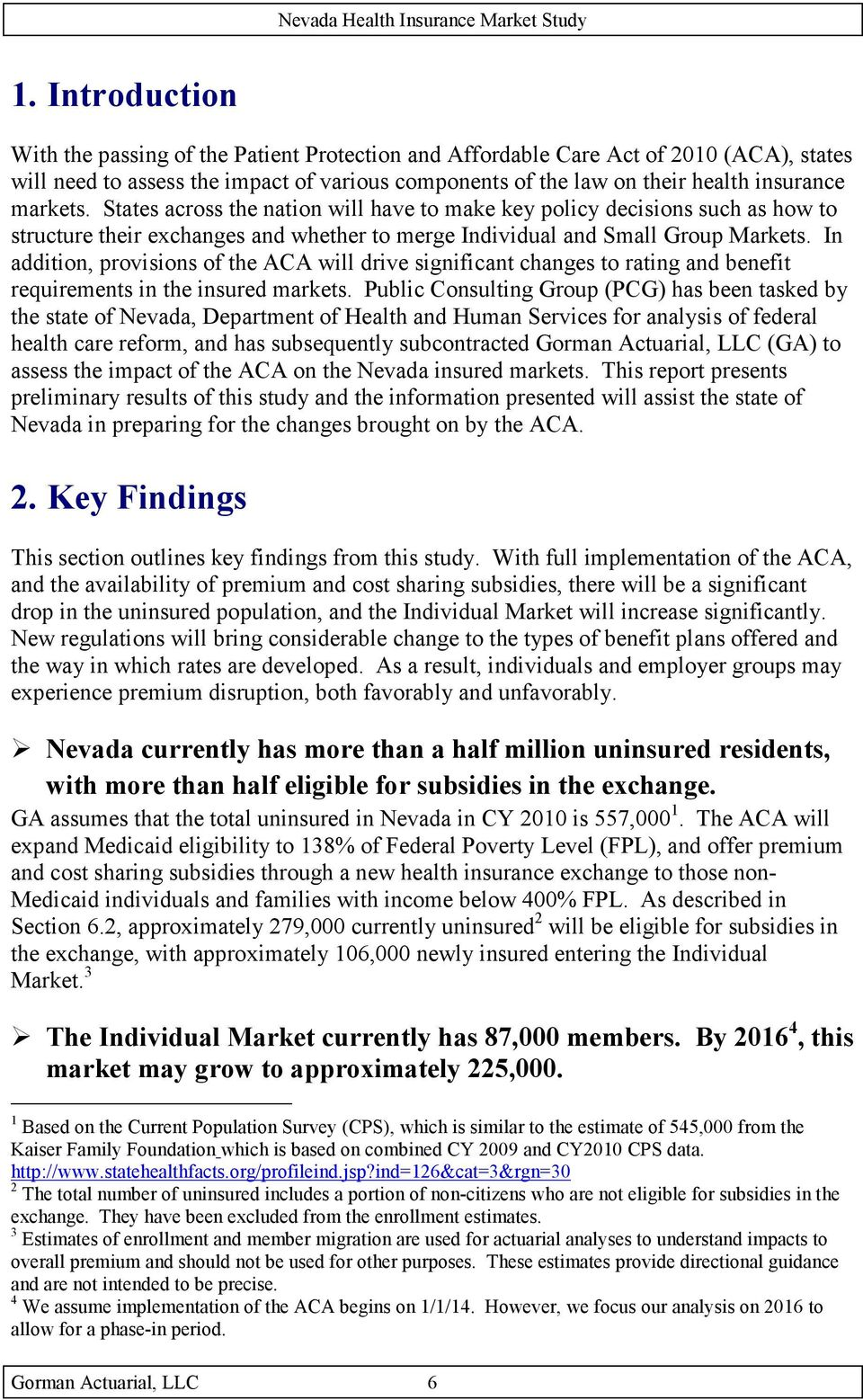 In addition, provisions of the ACA will drive significant changes to rating and benefit requirements in the insured markets.