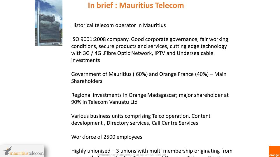 cable investments Government of Mauritius ( 60%) and Orange France (40%) Main Shareholders Regional investments in Orange Madagascar; major shareholder at 90%