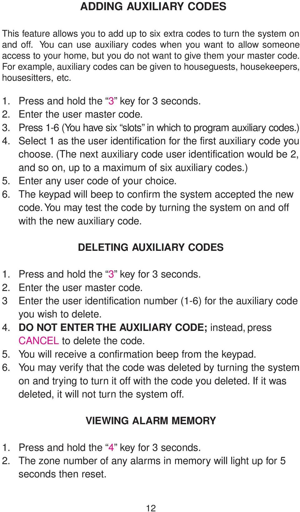 For example, auxiliary codes can be given to houseguests, housekeepers, housesitters, etc. 1. Press and hold the 3 key for 3 seconds. 2. Enter the user master code. 3. Press 1-6 (You have six slots in which to program auxiliary codes.
