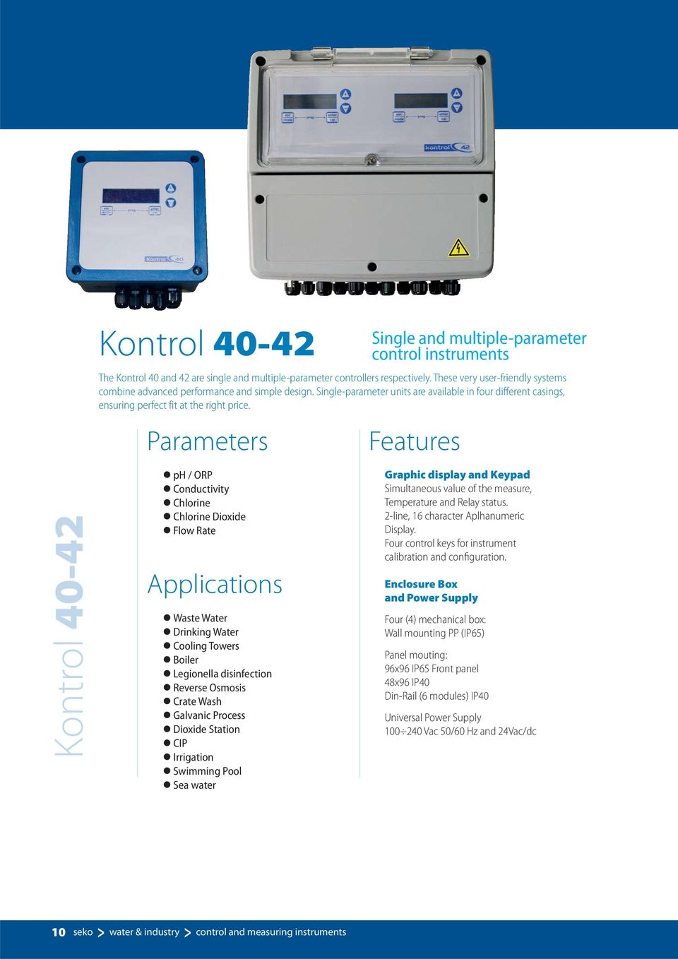 Features Kontrol 40-42 ph / ORP Conductivity Chlorine Chlorine Dioxide Flow Rate Applications Waste Water Drinking Water Cooling Towers Boiler Legionella disinfection Reverse Osmosis Crate Wash