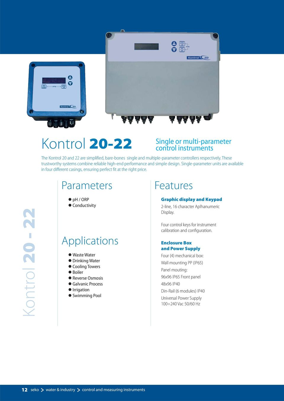 Kontrol 20-22 Parameters ph / ORP Conductivity Applications Waste Water Drinking Water Cooling Towers Boiler Reverse Osmosis Galvanic Process Irrigation Swimming Pool Features Graphic display and