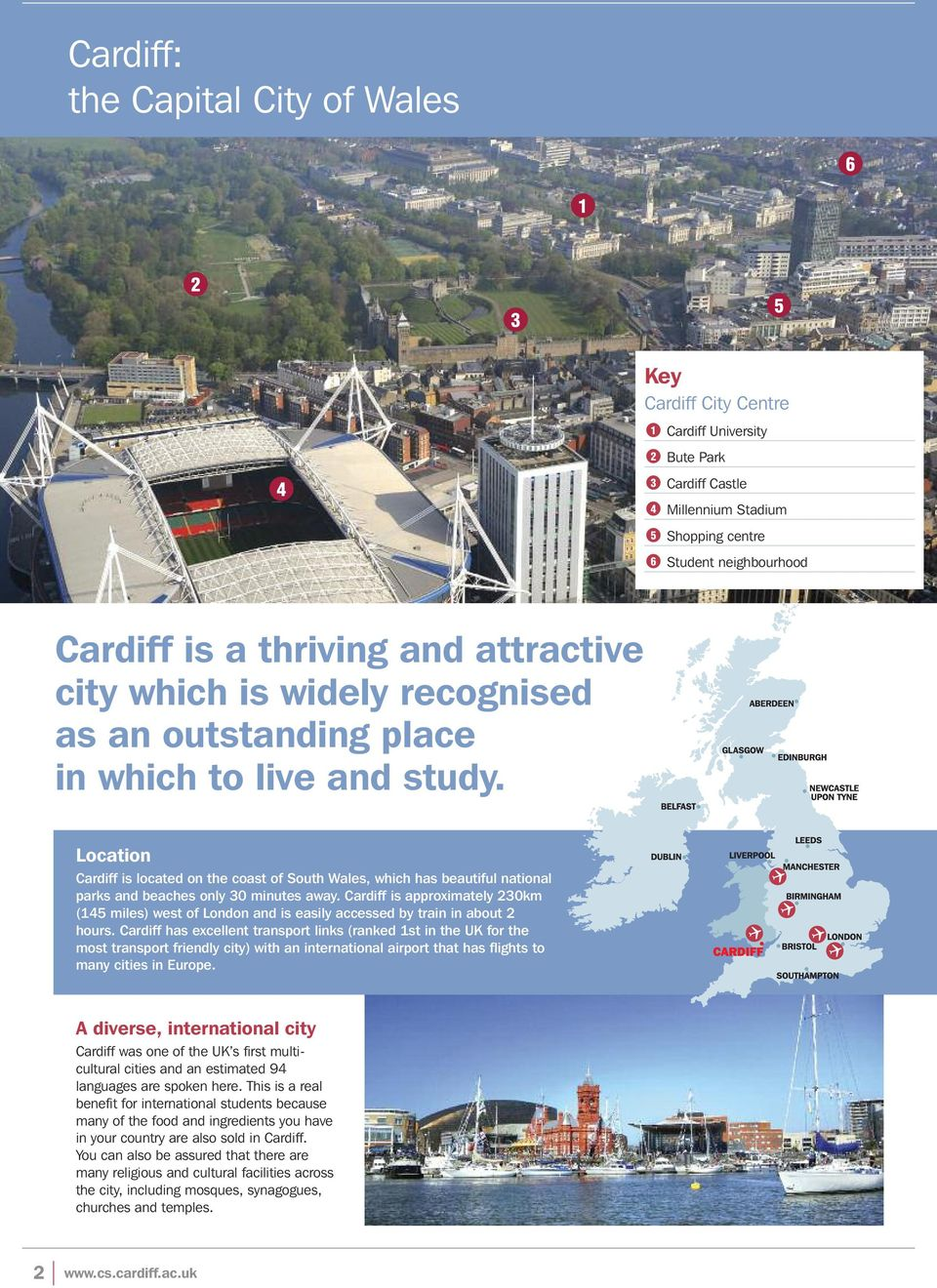 Location Cardiff is located on the coast of South Wales, which has beautiful national parks and beaches only 30 minutes away.