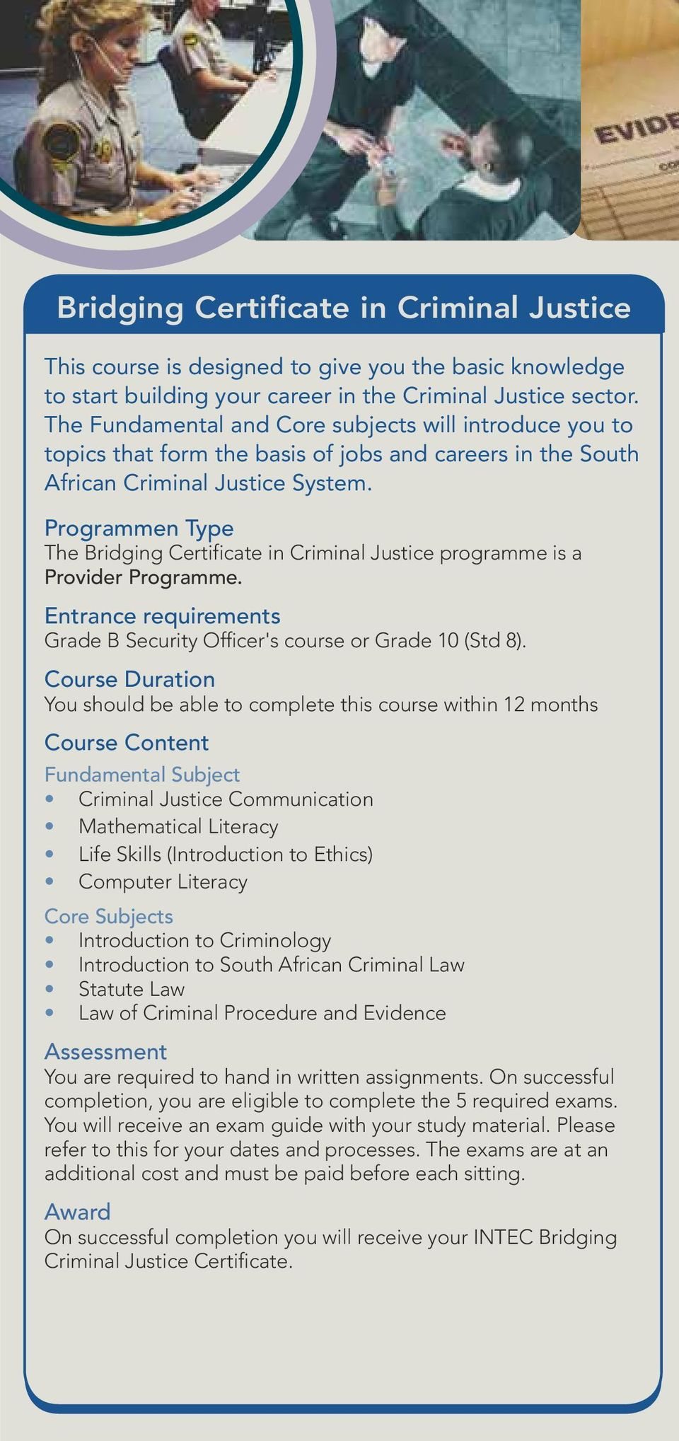 Programmen Type The Bridging Certificate in Criminal Justice programme is a Provider Programme. Entrance requirements Grade B Security Officer's course or Grade 10 (Std 8).