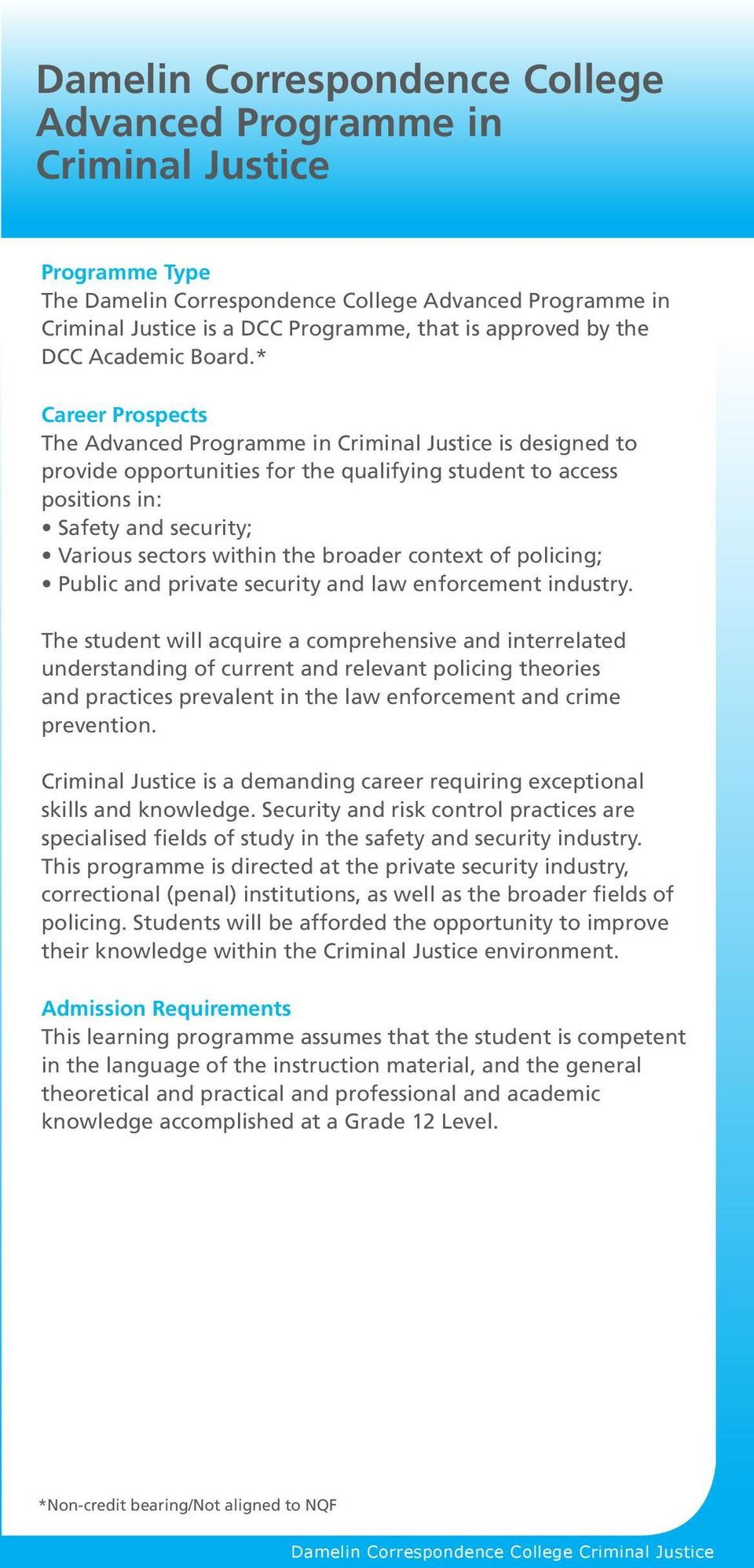 * Career Prospects The Advanced Programme in Criminal Justice is designed to provide opportunities for the qualifying student to access positions in: Safety and security; Various sectors within the