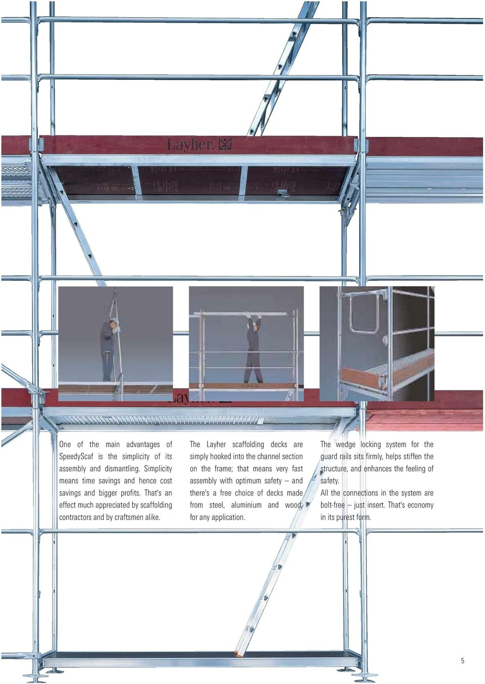 The Layher scaffolding decks are simply hooked into the channel section on the frame; that means very fast assembly with optimum safety and there's a free choice of decks