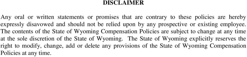 The contents of the State of Wyoming Compensation Policies are subject to change at any time at the sole discretion of the