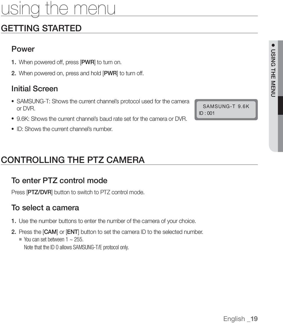 ID: Shows the current channel s number. SAMSUNG-T 9.6K ID : 001 USING THE MENU CONTROLLING THE PTZ CAMERA To enter PTZ control mode Press [PTZ/DVR] button to switch to PTZ control mode.