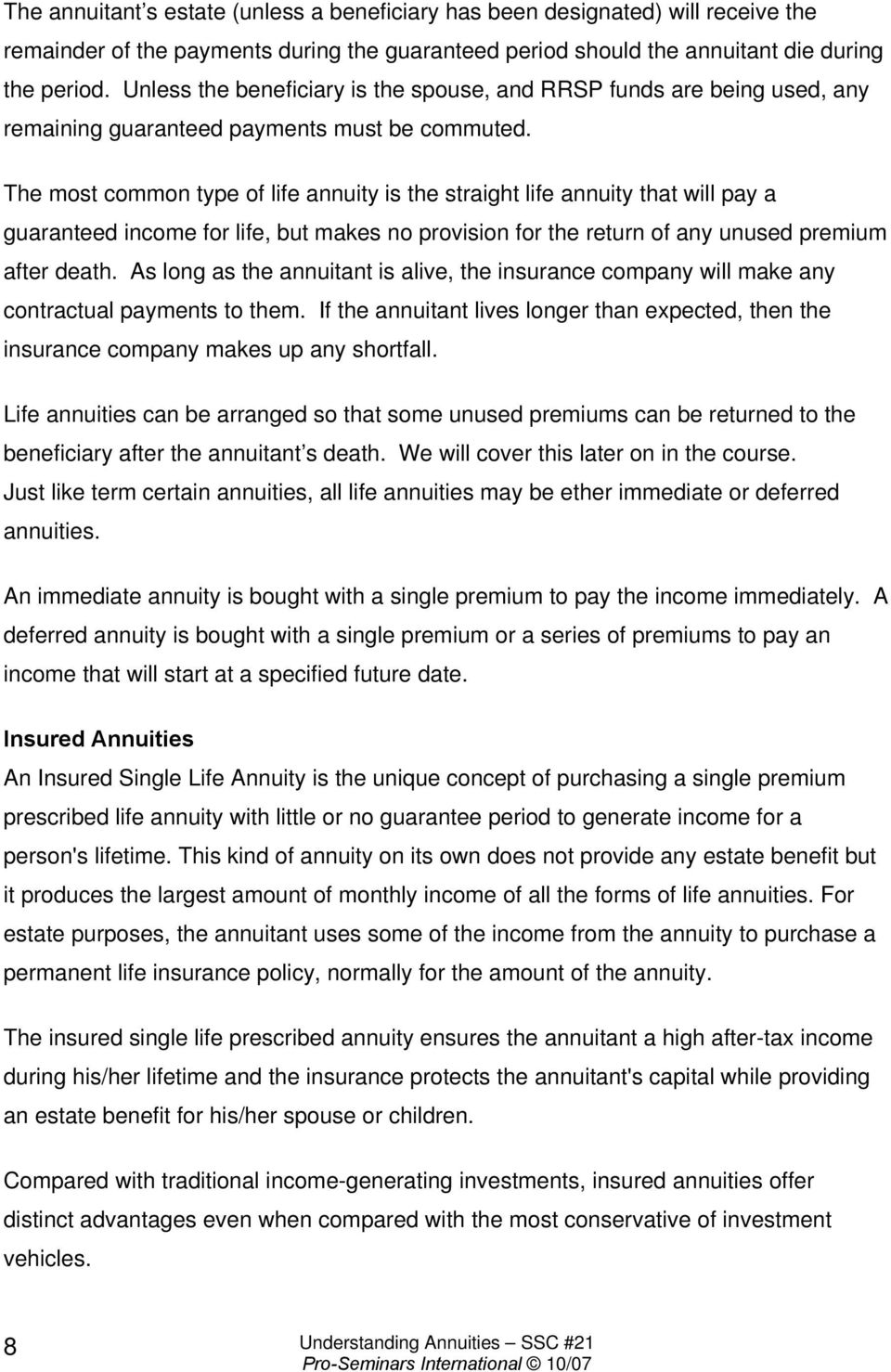 The most common type of life annuity is the straight life annuity that will pay a guaranteed income for life, but makes no provision for the return of any unused premium after death.