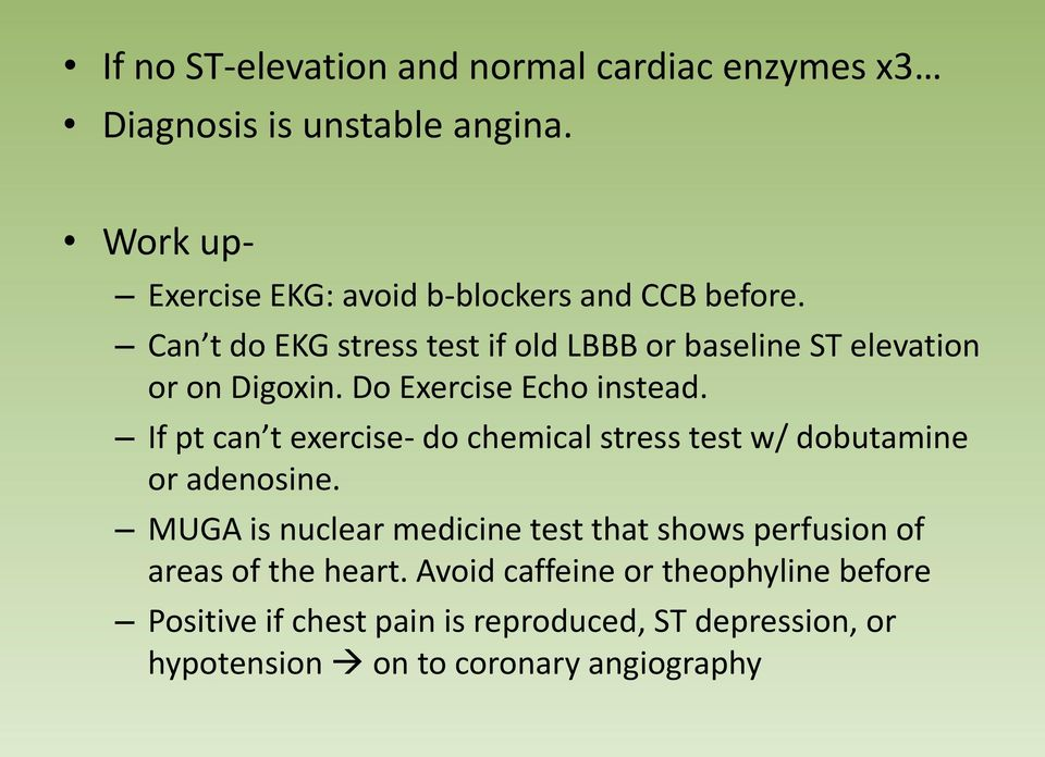 Can t do EKG stress test if old LBBB or baseline ST elevation or on Digoxin. Do Exercise Echo instead.