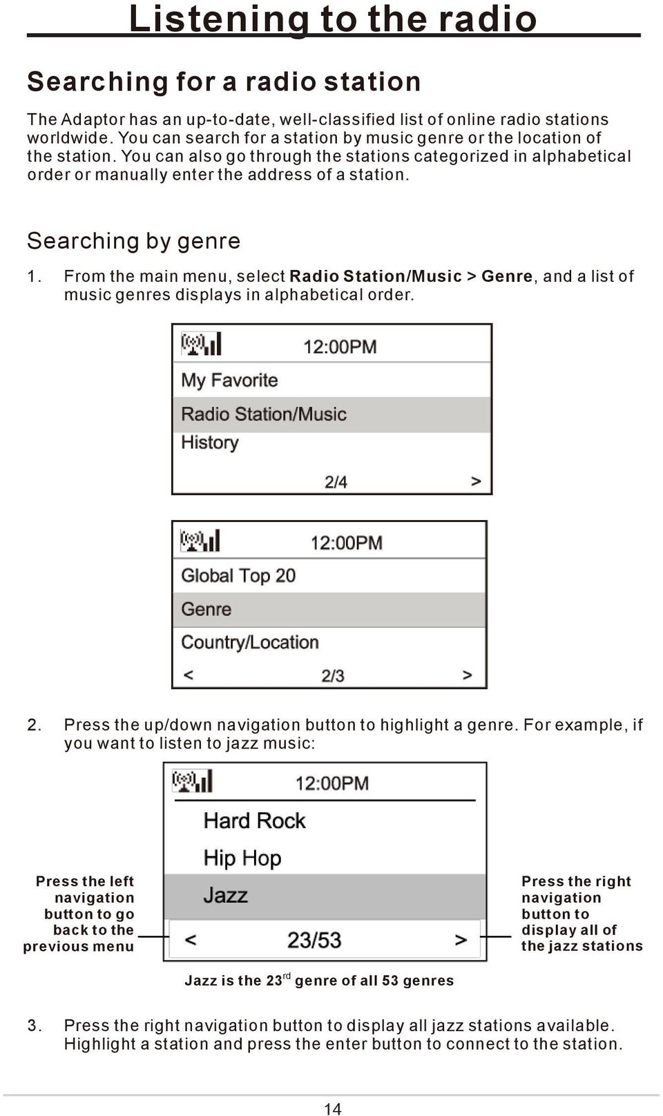 Searching by genre 1. From the main menu, select Radio Station/Music > Genre, and a list of music genres displays in alphabetical order. 2. Press the up/down navigation button to highlight a genre.