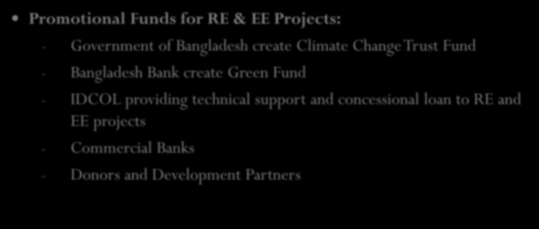 Existing Incentives from Government Promotional Funds for RE & EE Projects: - Government of Bangladesh create Climate Change Trust Fund - Bangladesh