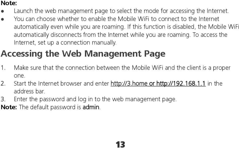 If this function is disabled, the Mobile WiFi automatically disconnects from the Internet while you are roaming. To access the Internet, set up a connection manually.