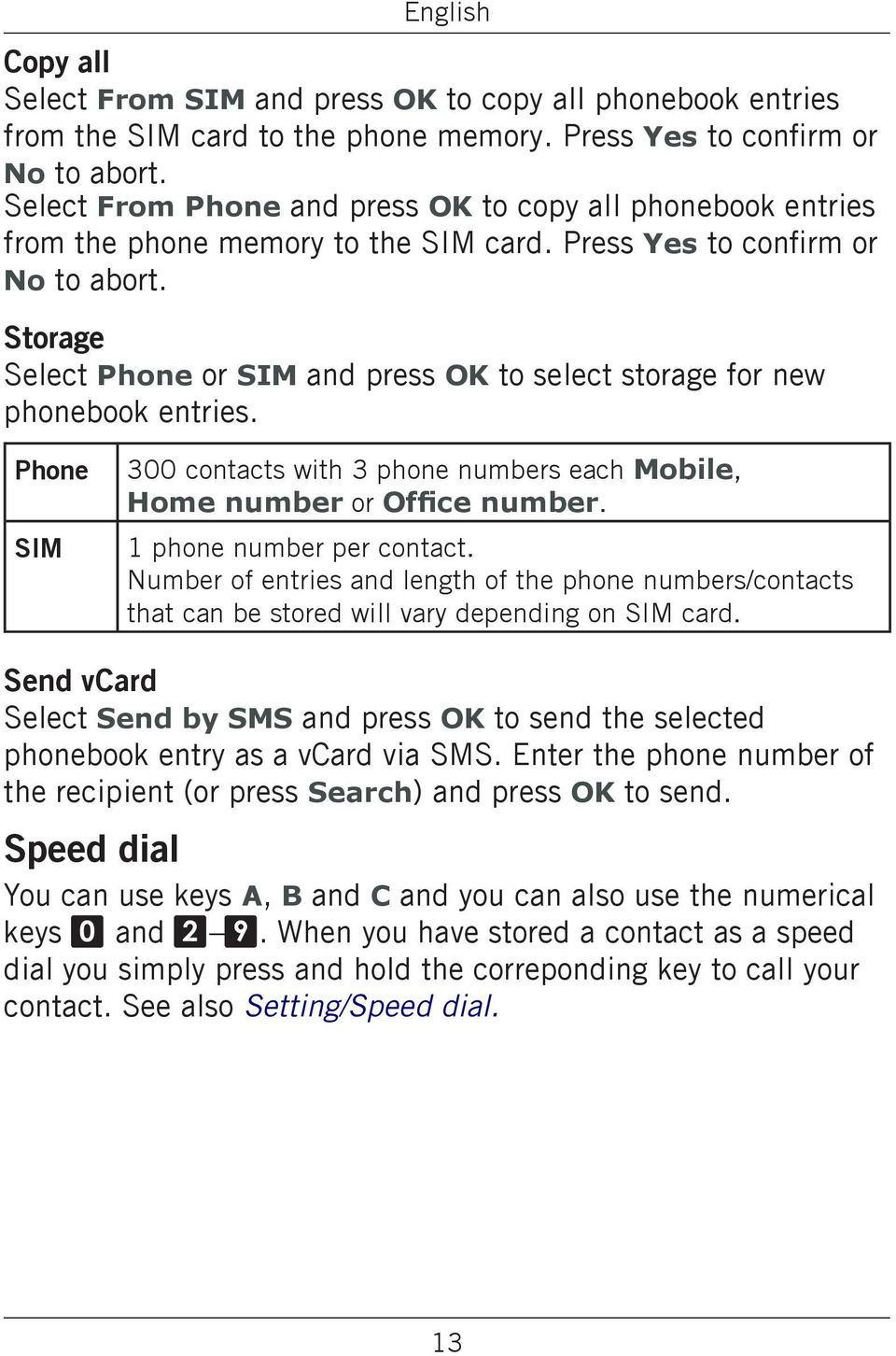 Storage Select Phone or SIM and press OK to select storage for new phonebook entries. Phone SIM 300 contacts with 3 phone numbers each Mobile, Home number or Office number. 1 phone number per contact.