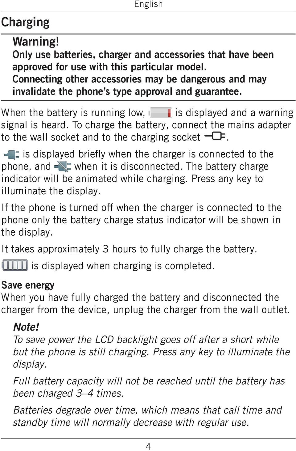 To charge the battery, connect the mains adapter to the wall socket and to the charging socket y. is displayed briefly when the charger is connected to the phone, and when it is disconnected.