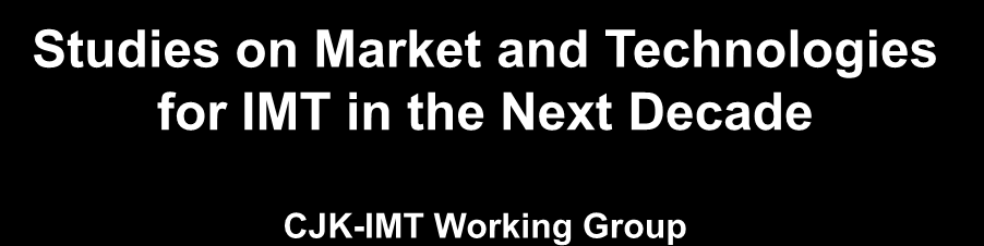 Studies on Market and Technologies for IMT in the Next Decade CJK-IMT Working Group Dr.