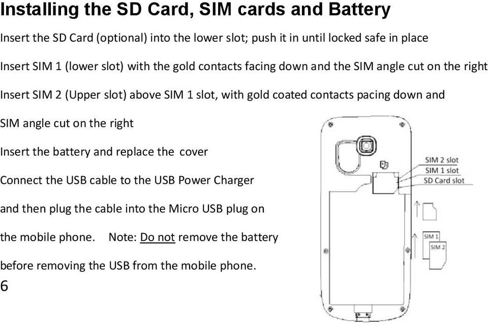 contacts pacing down and SIM angle cut on the right Insert the battery and replace the cover Connect the USB cable to the USB Power Charger and