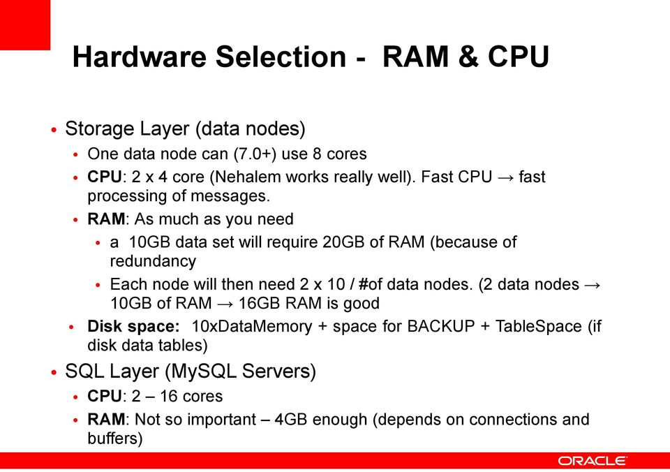 RAM: As much as you need a 10GB data set will require 20GB of RAM (because of redundancy Each node will then need 2 x 10 / #of data nodes.
