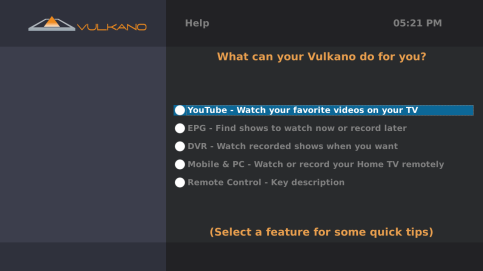 HELP To access the Help screen: 1. Use the Arrow button on your Vulkano remote to select the Help option 2. Press The Help screen provides tips and tricks for getting the most out of your Vulkano. 1. Use the Arrow buttons on your Vulkano remote to select a Help topic 2.