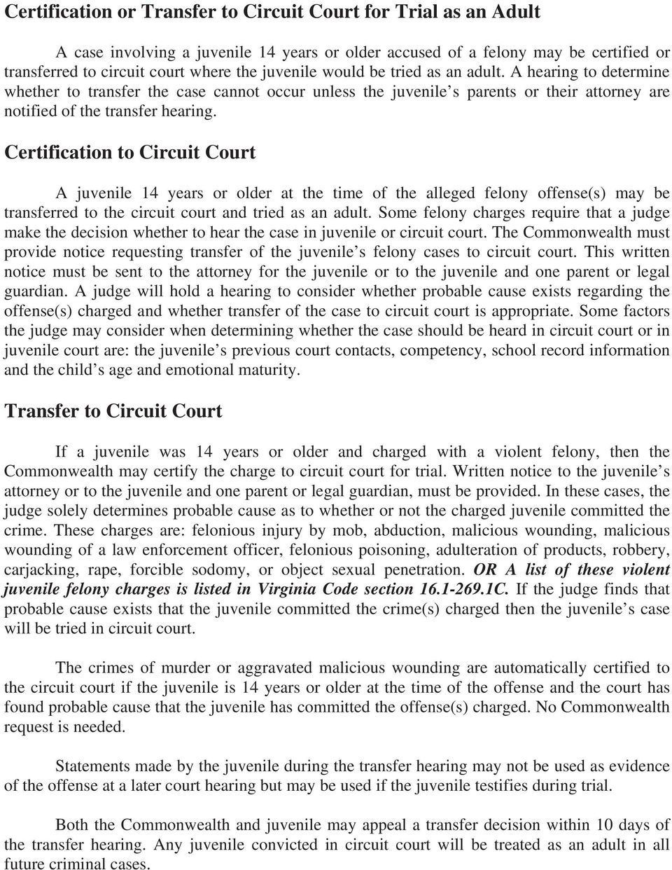 Certification to Circuit Court A juvenile 14 years or older at the time of the alleged felony offense(s) may be transferred to the circuit court and tried as an adult.