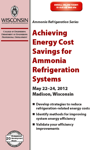 Additional Resources (continued) University of Wisconsin-Madison/IRC o Short course Achieving Energy Cost Savings for Ammonia Refrigeration Systems May 22-24, 2012 o http://epd.engr.wisc.