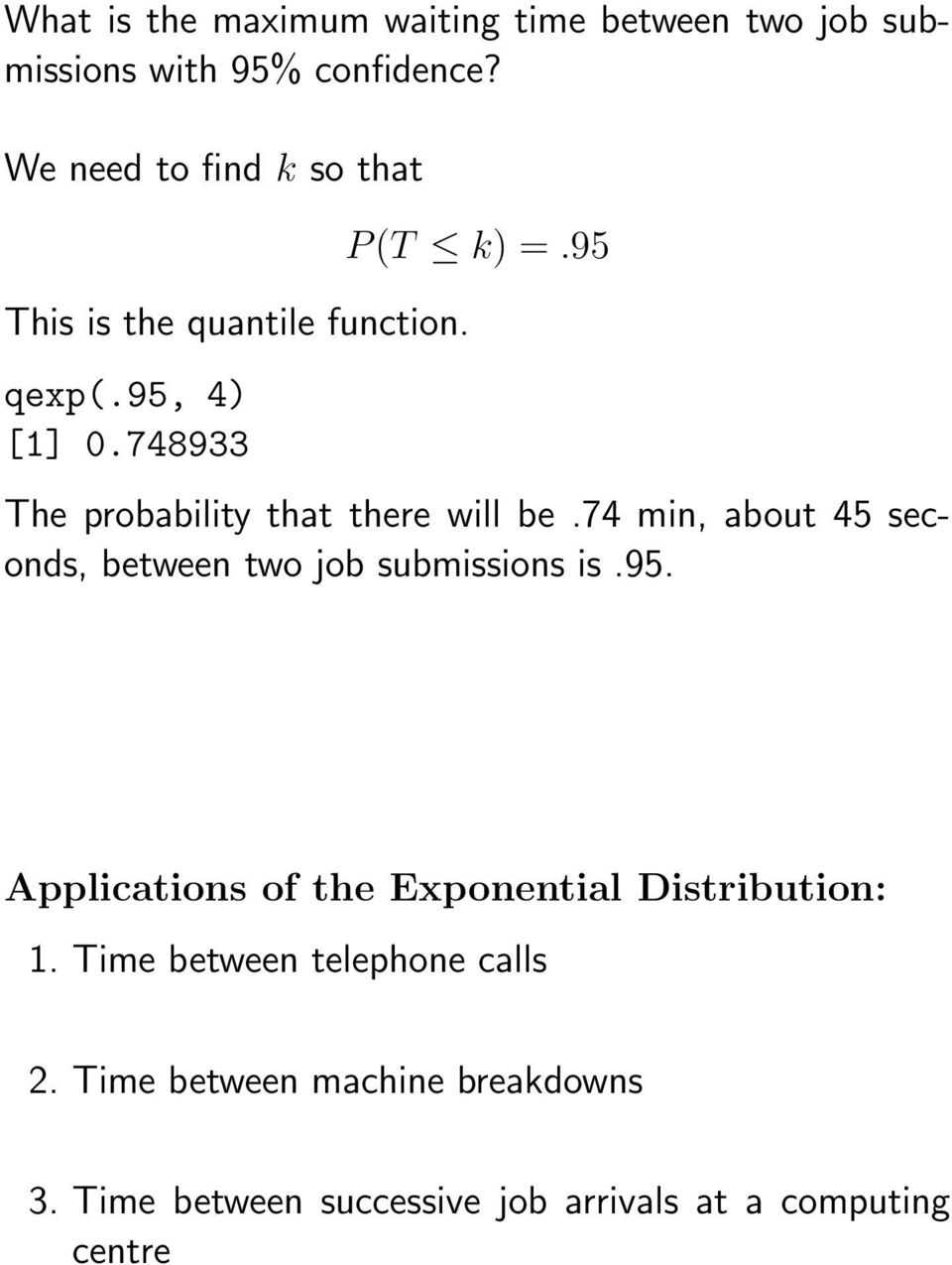 95 The probability that there will be.74 min, about 45 seconds, between two job submissions is.95. Applications of the Exponential Distribution: 1.