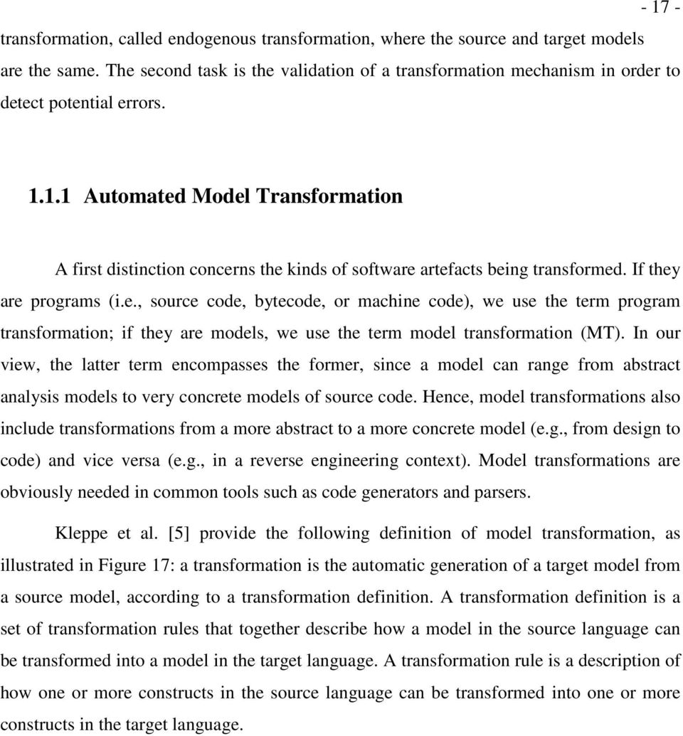 1.1 Automated Model Transformation A first distinction concerns the kinds of software artefacts being transformed. If they are programs (i.e., source code, bytecode, or machine code), we use the term program transformation; if they are models, we use the term model transformation (MT).