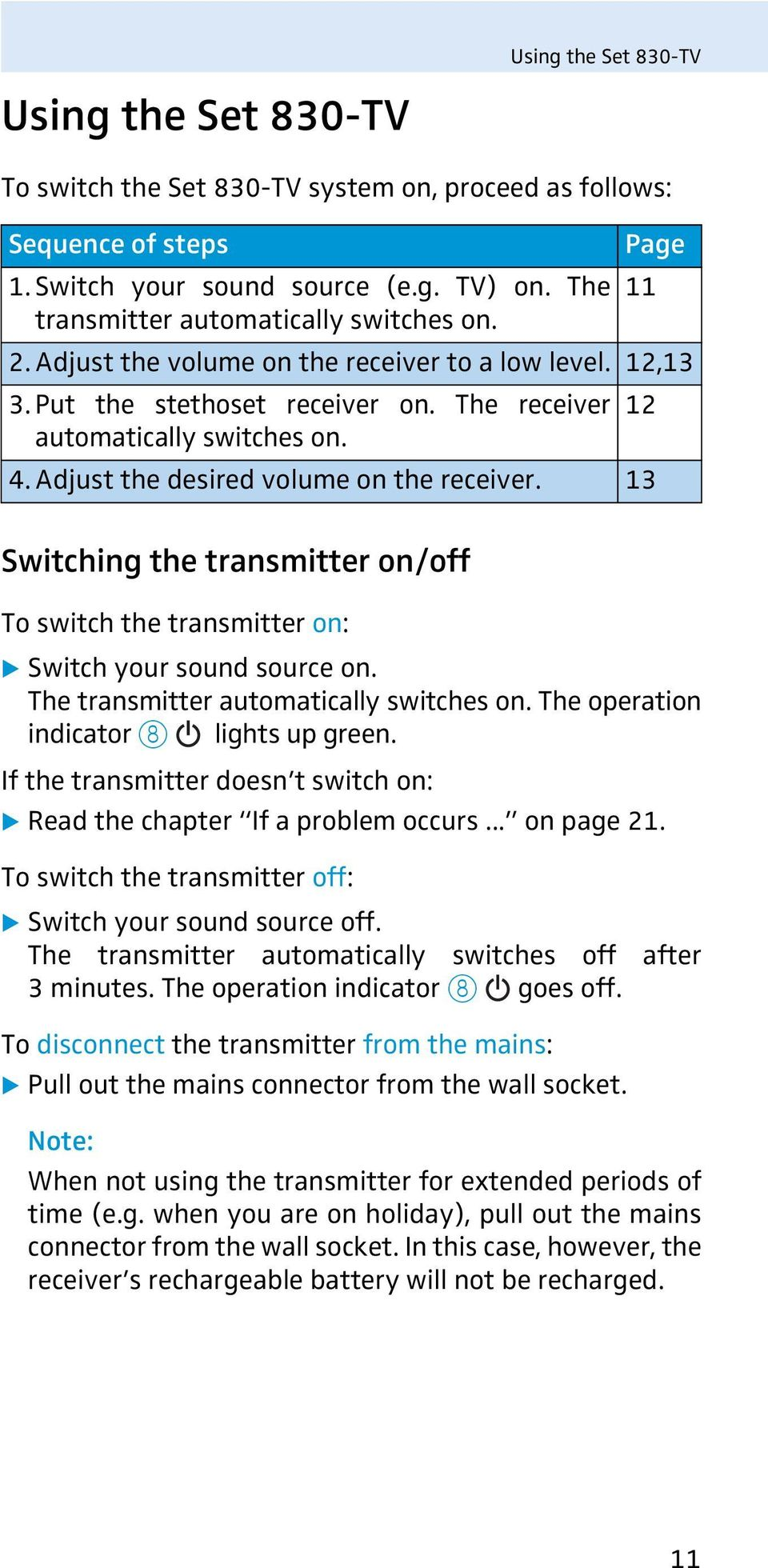 Adjust the desired volume on the receiver. 13 Switching the transmitter on/off To switch the transmitter on: Switch your sound source on. The transmitter automatically switches on.