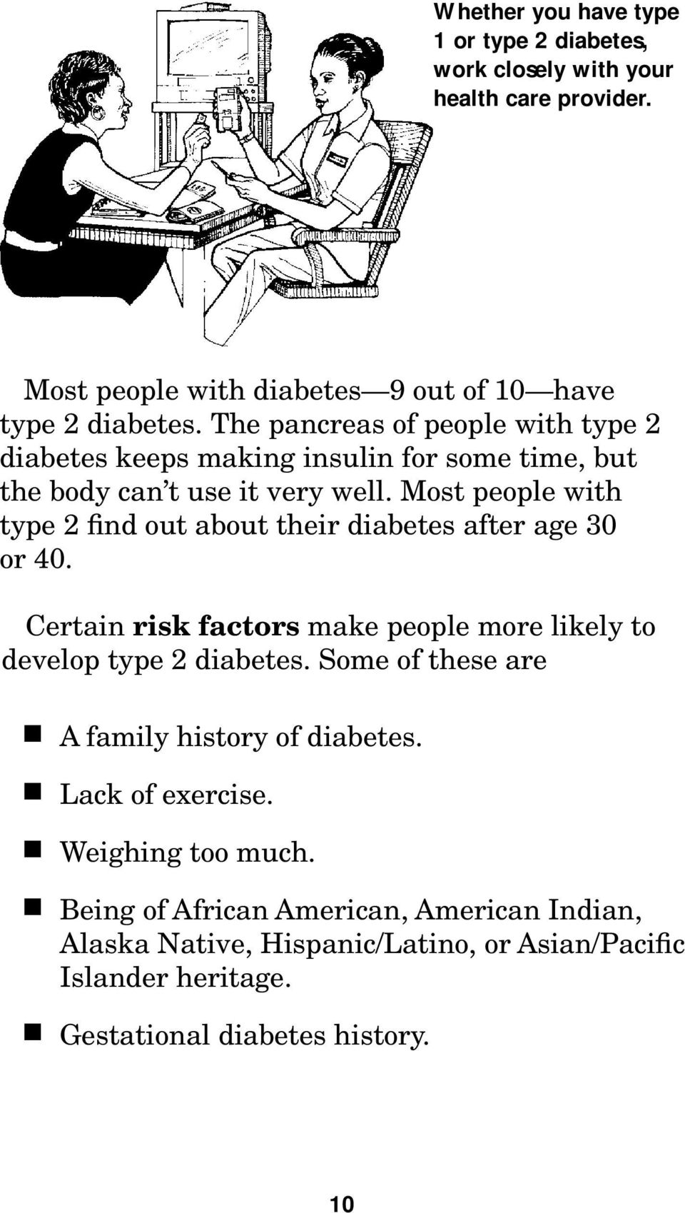 Most people with type 2 find out about their diabetes after age 30 or 40. Certain risk factors make people more likely to develop type 2 diabetes.