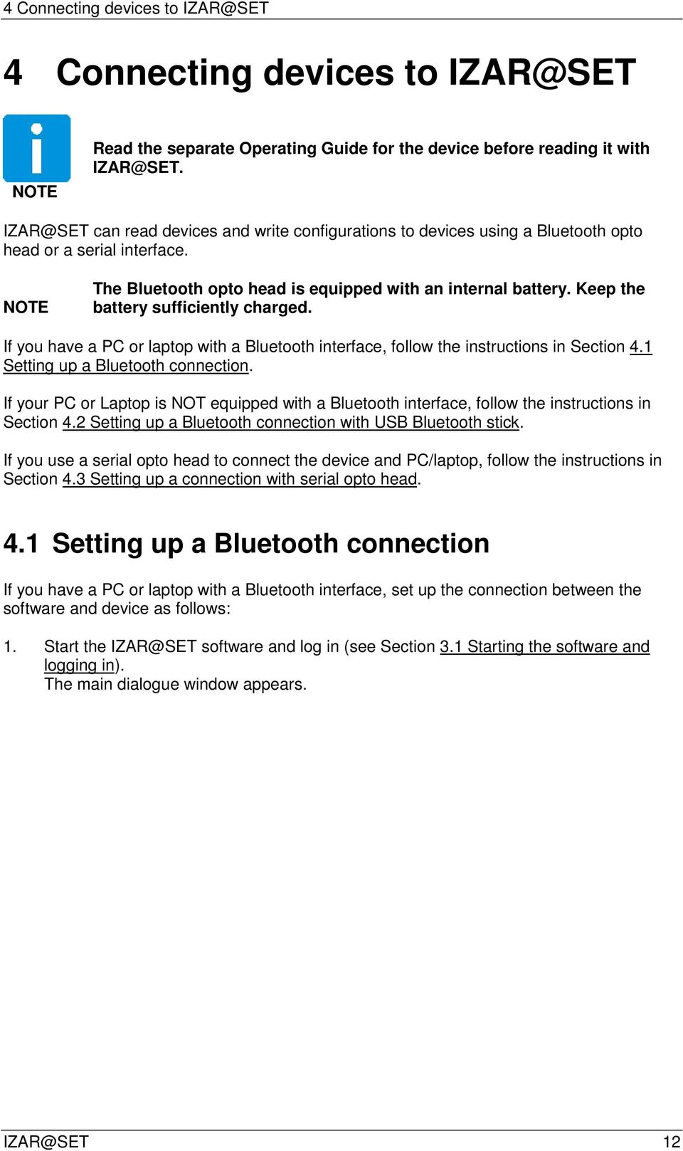 Keep the battery sufficiently charged. If you have a PC or laptop with a Bluetooth interface, follow the instructions in Section 4.1 Setting up a Bluetooth connection.